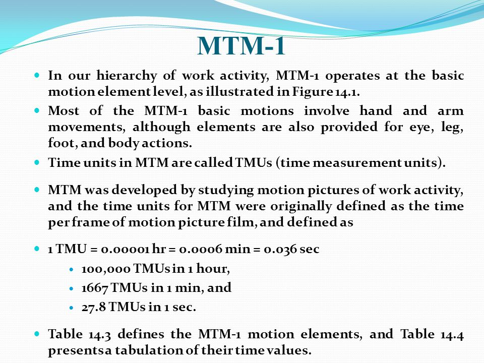MTM-1 In our hierarchy of work activity, MTM-1 operates at the basic motion element level, as illustrated in Figure 14.1.
