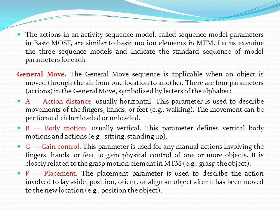 The actions in an activity sequence model, called sequence model parameters in Basic MOST, are similar to basic motion elements in MTM. Let us examine the three sequence models and indicate the standard sequence of model parameters for each.