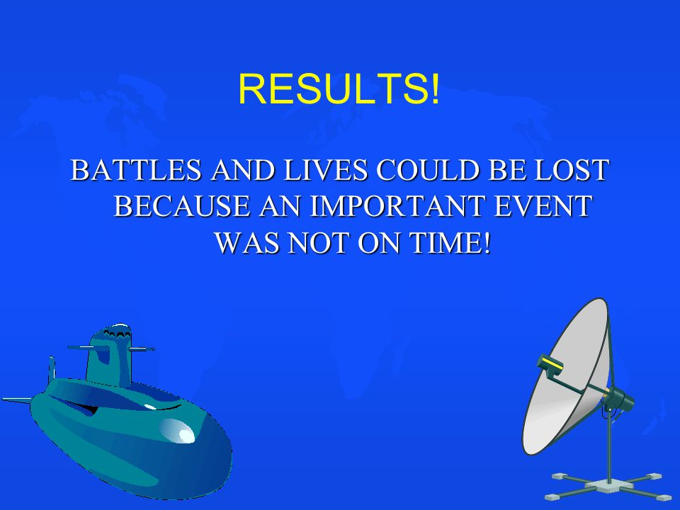 RESULTS! BATTLES AND LIVES COULD BE LOST BECAUSE AN IMPORTANT EVENT WAS NOT ON TIME!