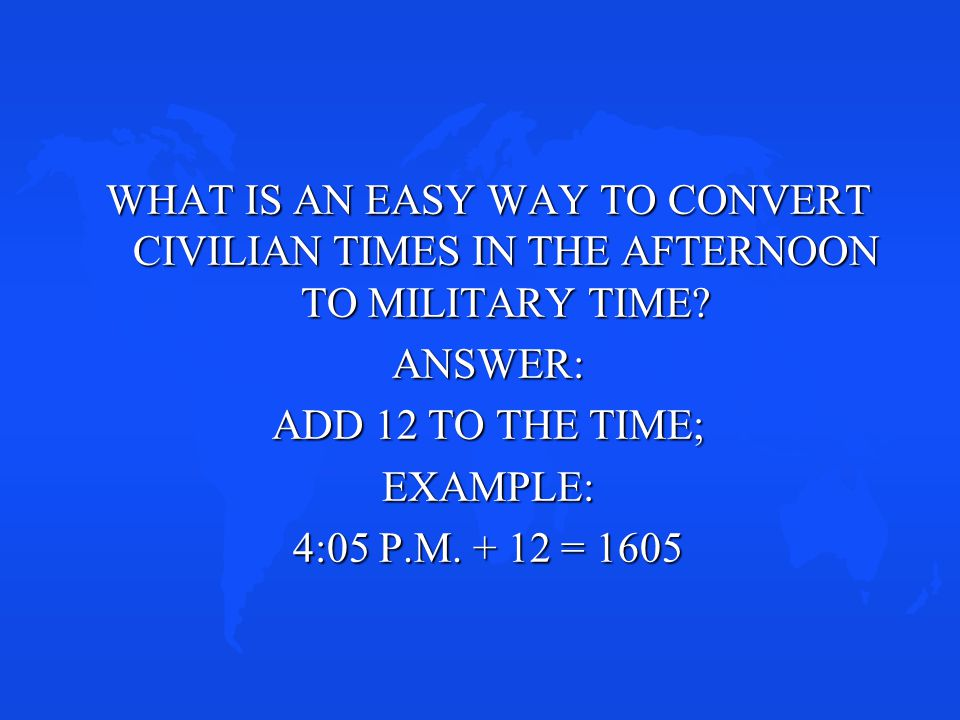 WHAT IS AN EASY WAY TO CONVERT CIVILIAN TIMES IN THE AFTERNOON TO MILITARY TIME