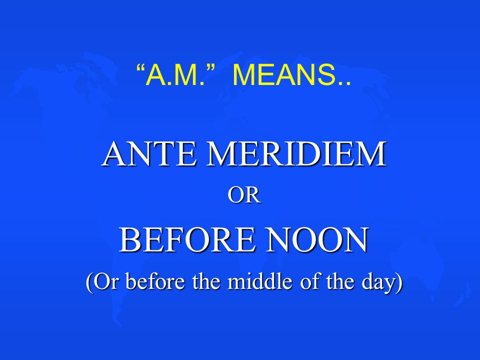 ANTE MERIDIEM OR BEFORE NOON (Or before the middle of the day)