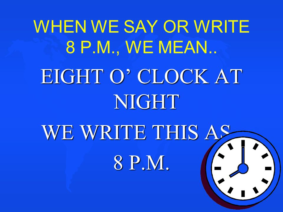 WHEN WE SAY OR WRITE 8 P.M., WE MEAN..