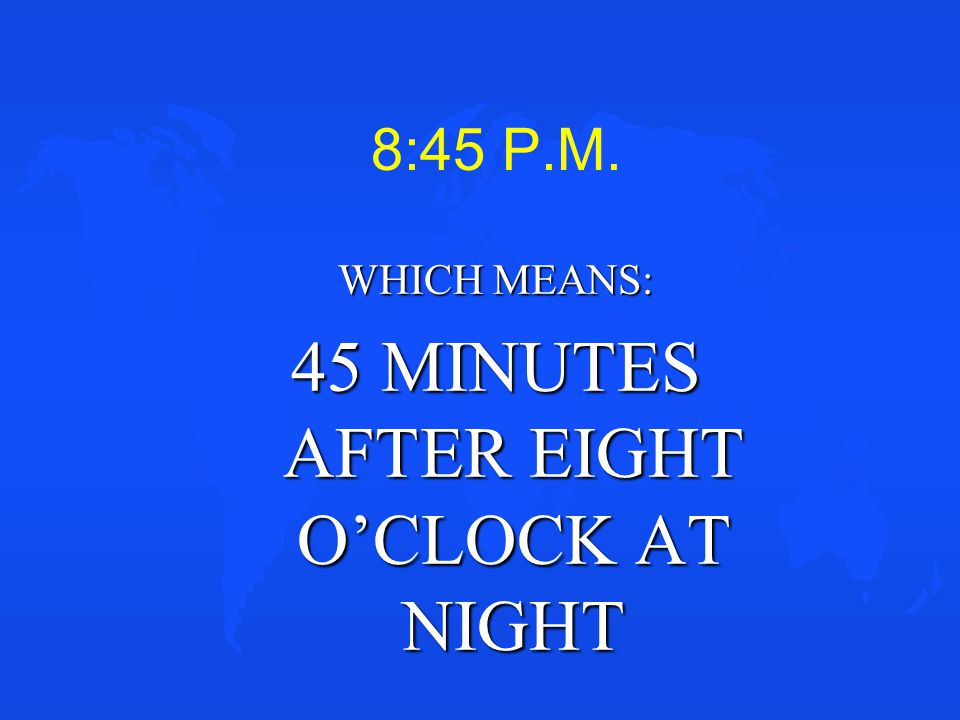 WHICH MEANS: 45 MINUTES AFTER EIGHT O'CLOCK AT NIGHT