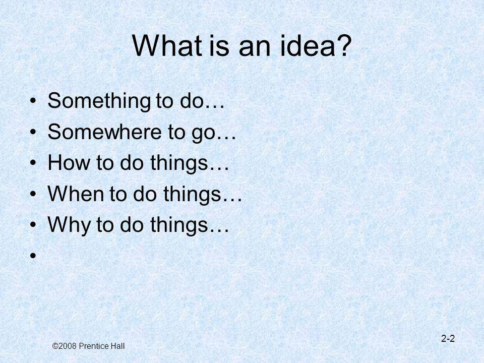 What is an idea Something to do… Somewhere to go… How to do things…