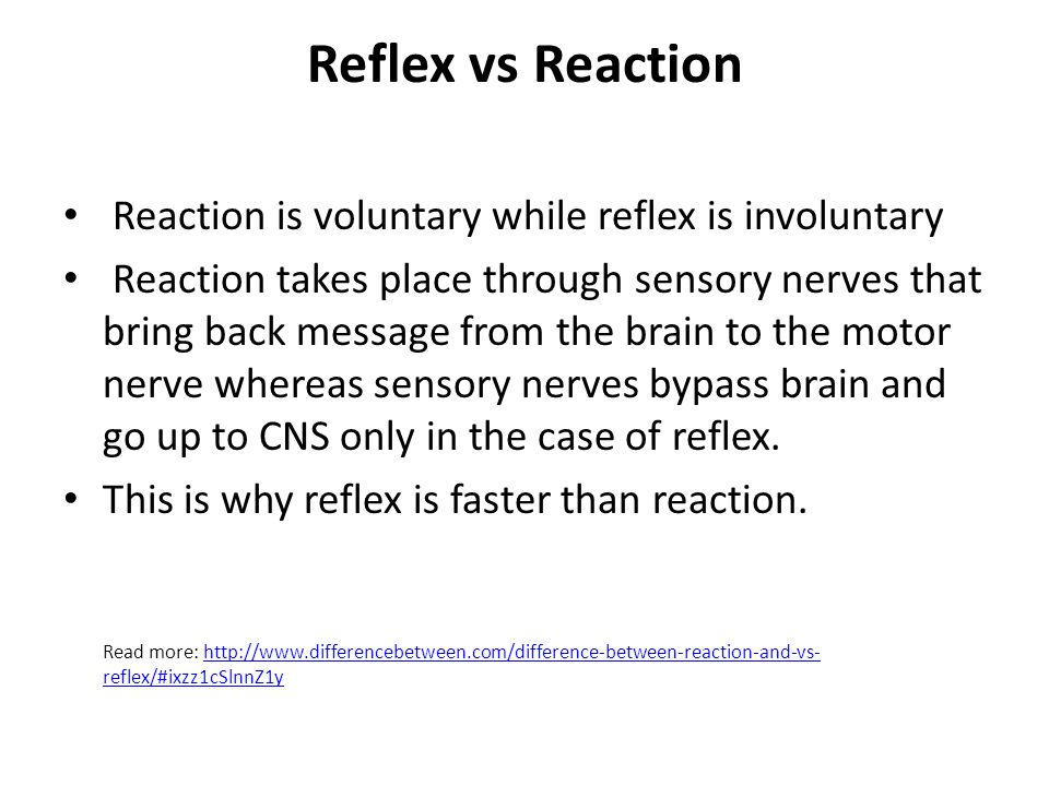 Reflex vs Reaction Reaction is voluntary while reflex is involuntary