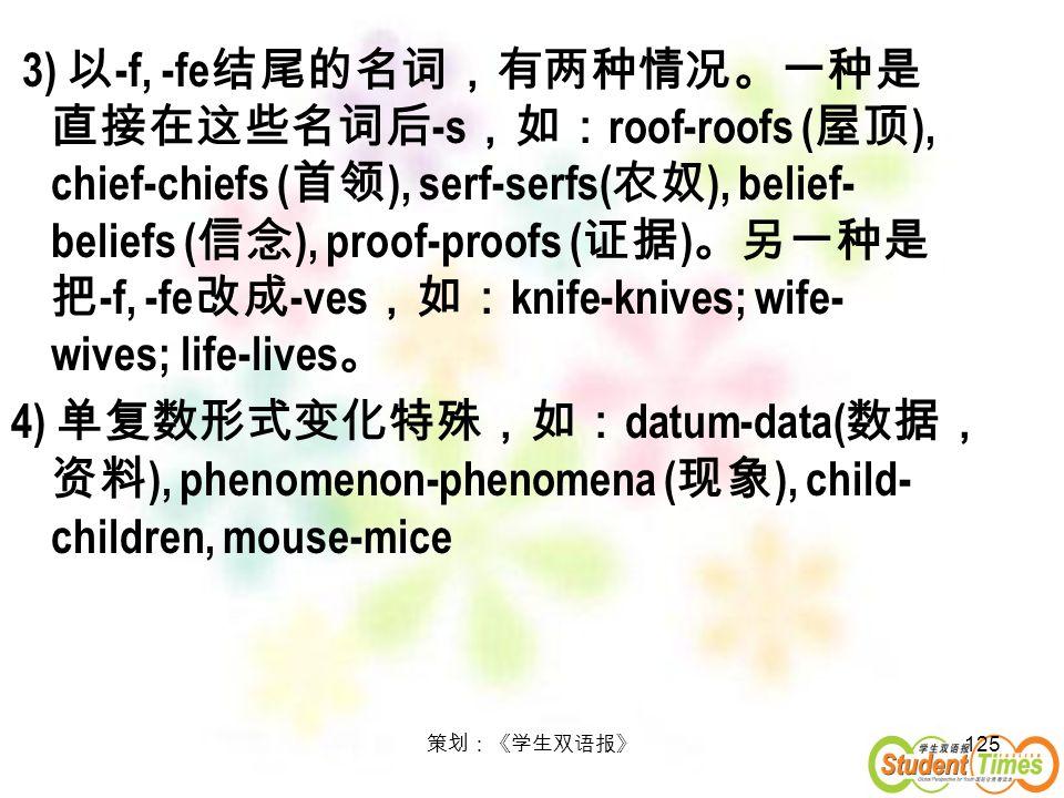 3) 以-f, -fe结尾的名词,有两种情况。一种是直接在这些名词后-s,如:roof-roofs (屋顶), chief-chiefs (首领), serf-serfs(农奴), belief-beliefs (信念), proof-proofs (证据)。另一种是把-f, -fe改成-ves,如:knife-knives; wife-wives; life-lives。