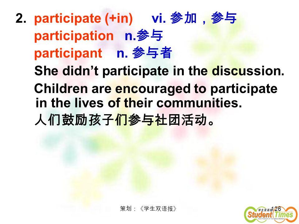 2. participate (+in) vi. 参加,参与 participation n.参与 participant n. 参与者
