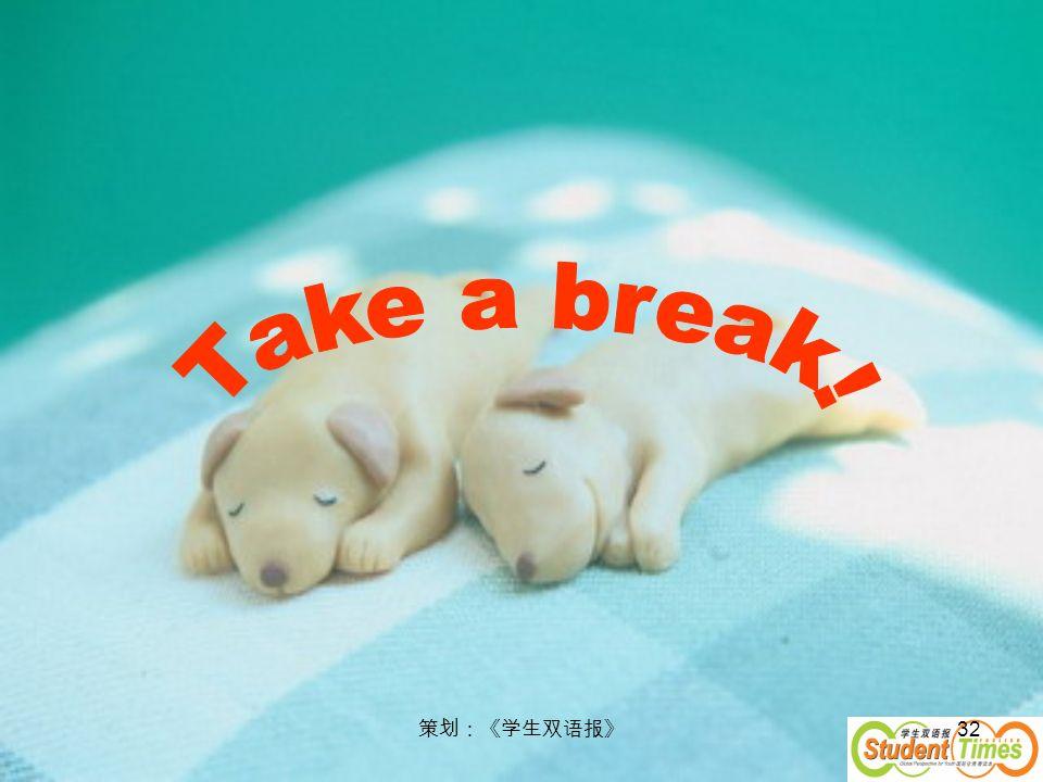 Take a break! 策划:《学生双语报》