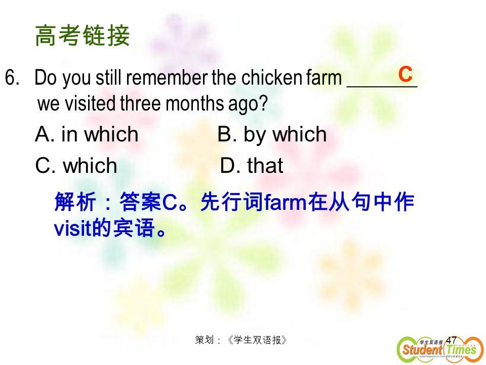 高考链接 6. Do you still remember the chicken farm _______ we visited three months ago A. in which B. by which.