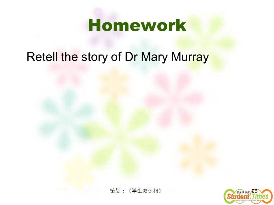 Homework Retell the story of Dr Mary Murray 策划:《学生双语报》