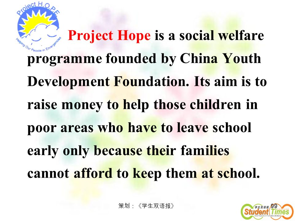 Project Hope is a social welfare programme founded by China Youth Development Foundation. Its aim is to raise money to help those children in poor areas who have to leave school early only because their families cannot afford to keep them at school.