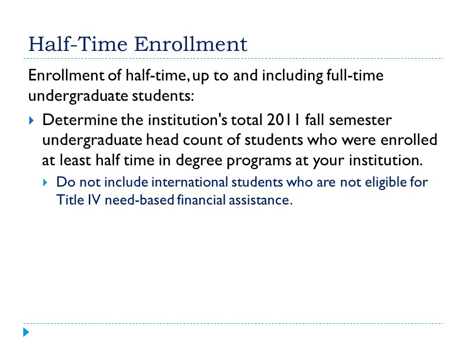 Half-Time Enrollment Enrollment of half-time, up to and including full-time undergraduate students: