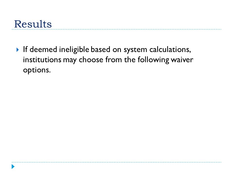 Results If deemed ineligible based on system calculations, institutions may choose from the following waiver options.