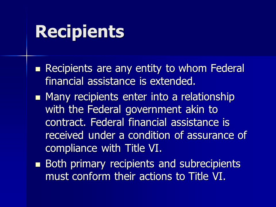 Recipients Recipients are any entity to whom Federal financial assistance is extended.