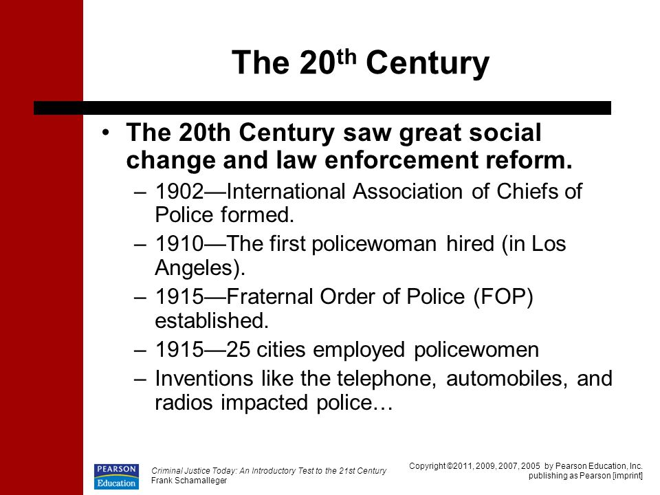 The 20th Century The 20th Century saw great social change and law enforcement reform. 1902—International Association of Chiefs of Police formed.