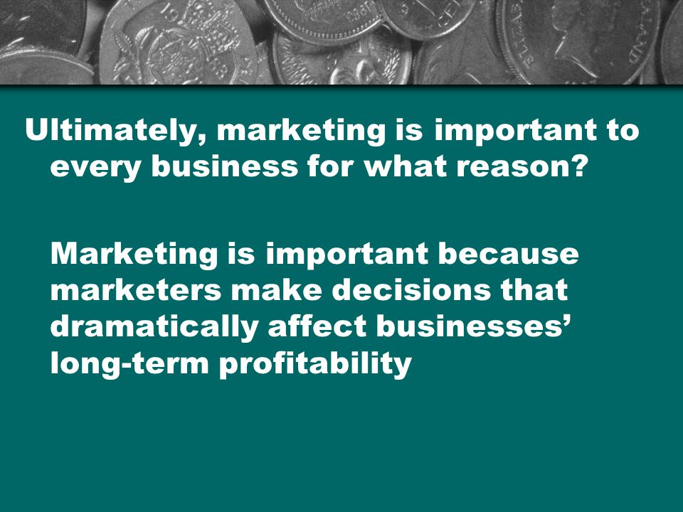 Ultimately, marketing is important to every business for what reason
