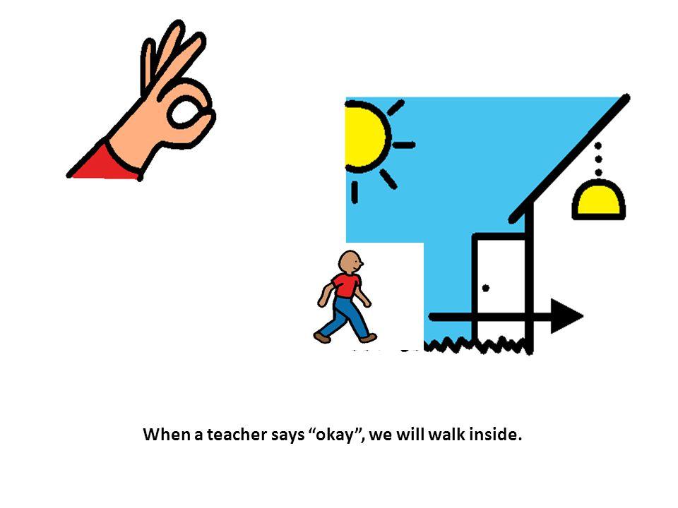 When a teacher says okay , we will walk inside.