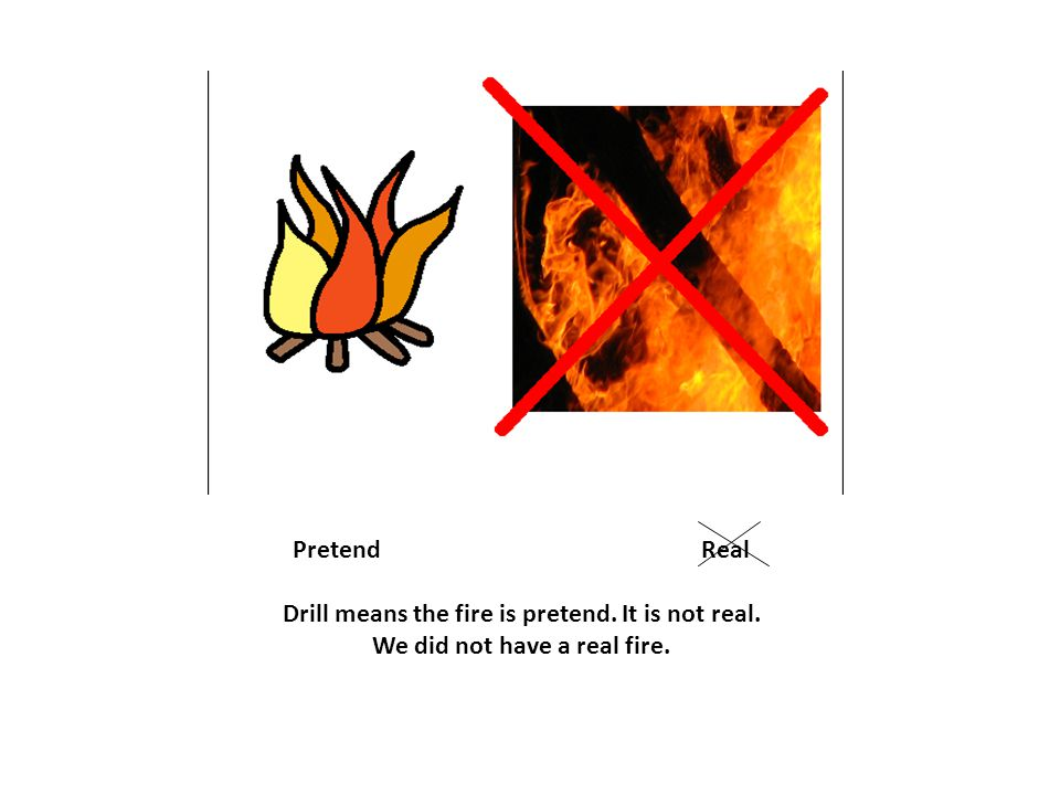 Pretend. Real Drill means the fire is pretend. It is not real