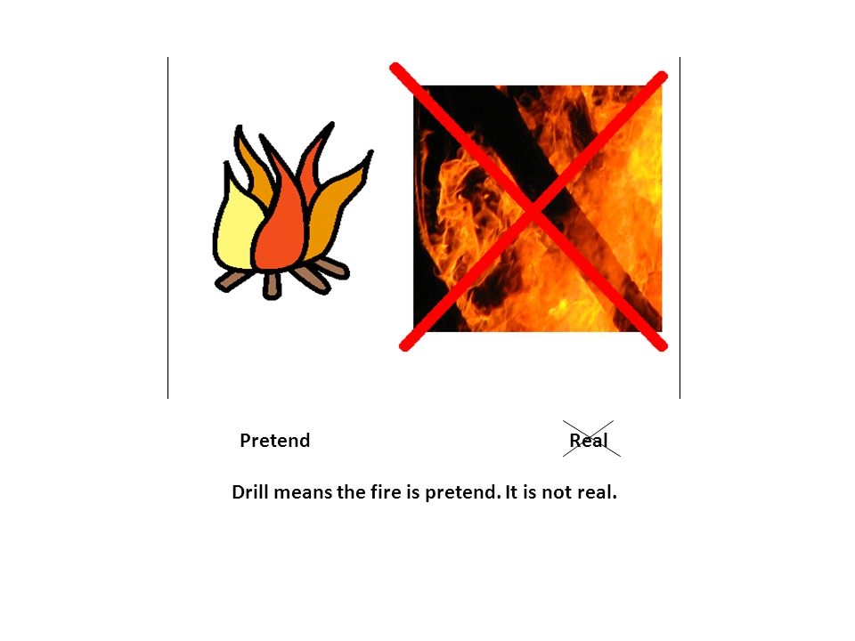 Pretend Real Drill means the fire is pretend. It is not real.