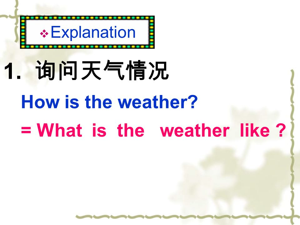 Explanation 1. 询问天气情况 How is the weather = What is the weather like