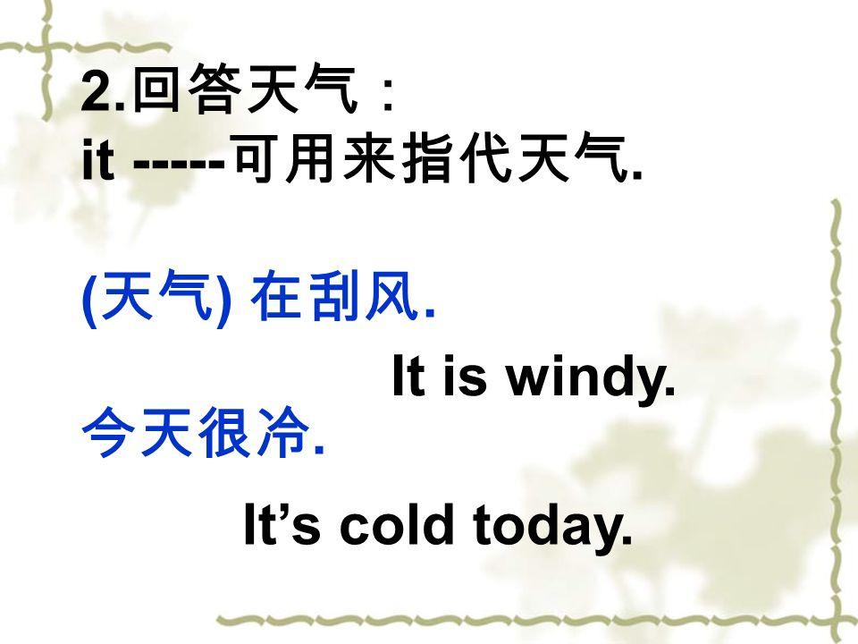 回答天气: it -----可用来指代天气. (天气) 在刮风. 今天很冷. It is windy. It's cold today.
