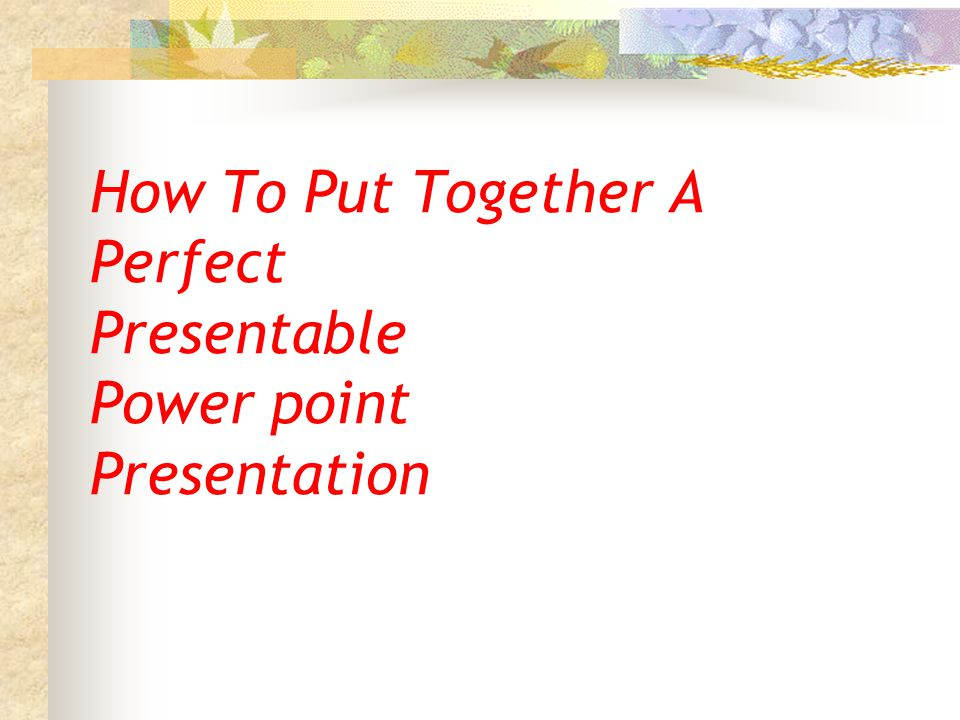 How To Put Together A Perfect Presentable Power point Presentation