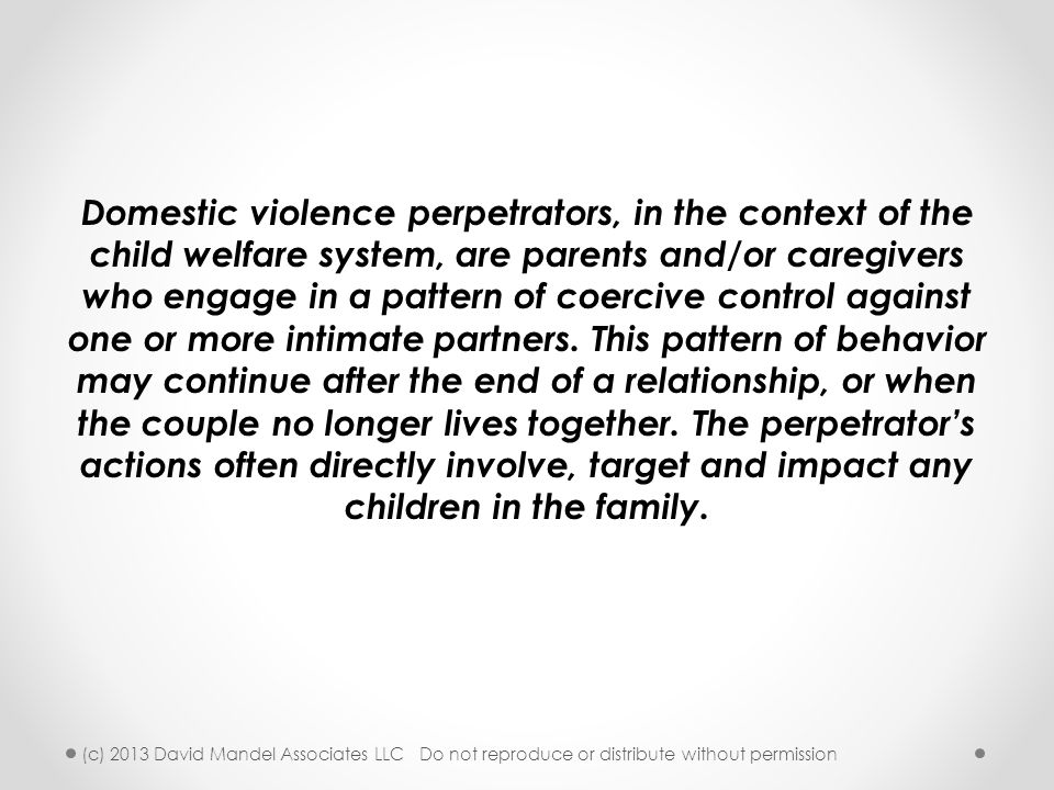 Domestic violence perpetrators, in the context of the child welfare system, are parents and/or caregivers who engage in a pattern of coercive control against one or more intimate partners. This pattern of behavior may continue after the end of a relationship, or when the couple no longer lives together. The perpetrator's actions often directly involve, target and impact any children in the family.