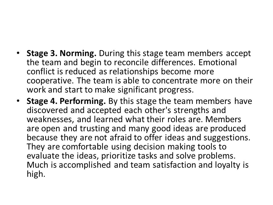 Stage 3. Norming. During this stage team members accept the team and begin to reconcile differences. Emotional conflict is reduced as relationships become more cooperative. The team is able to concentrate more on their work and start to make significant progress.