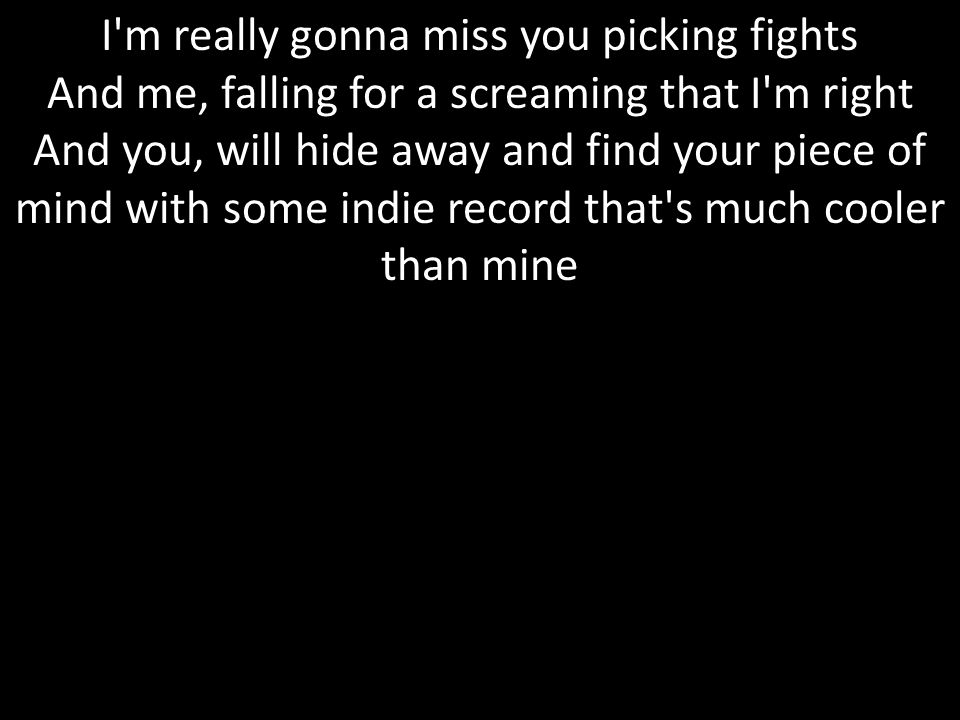I m really gonna miss you picking fights And me, falling for a screaming that I m right And you, will hide away and find your piece of mind with some indie record that s much cooler than mine