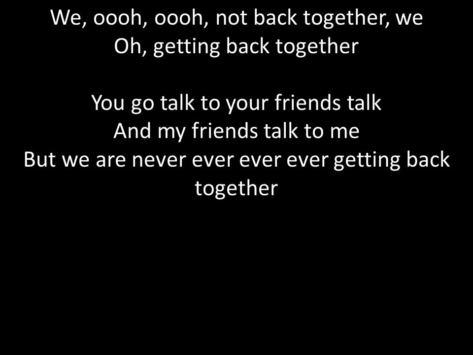 We, oooh, oooh, not back together, we Oh, getting back together You go talk to your friends talk And my friends talk to me But we are never ever ever ever getting back together