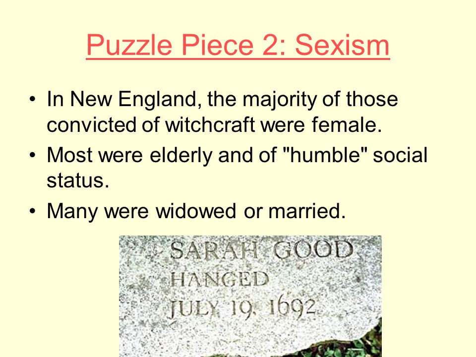 Puzzle Piece 2: Sexism In New England, the majority of those convicted of witchcraft were female. Most were elderly and of humble social status.