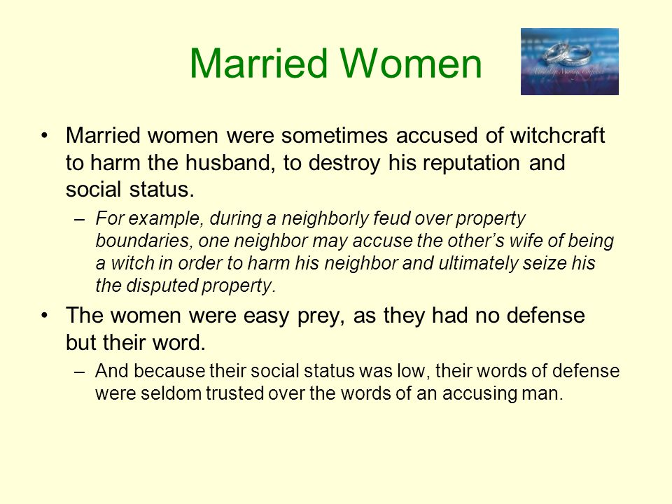Married Women Married women were sometimes accused of witchcraft to harm the husband, to destroy his reputation and social status.