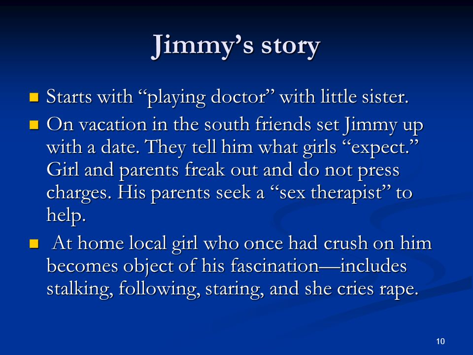 Jimmy's story Starts with playing doctor with little sister.