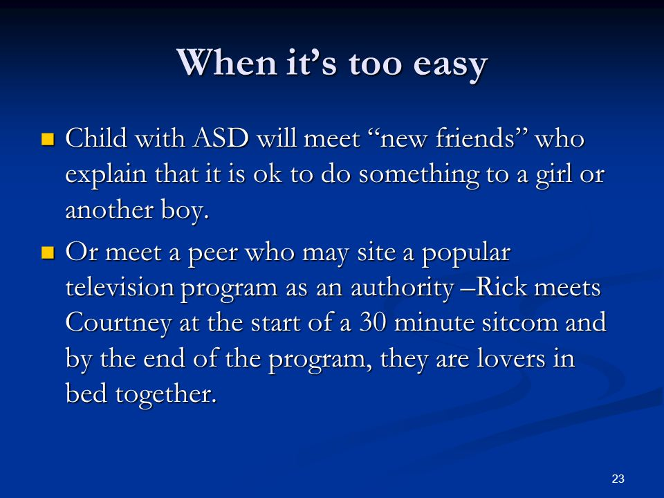 When it's too easy Child with ASD will meet new friends who explain that it is ok to do something to a girl or another boy.