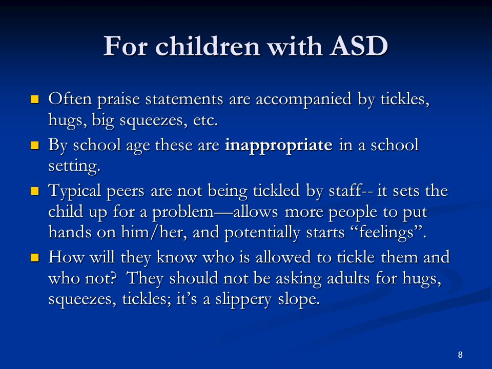 For children with ASD Often praise statements are accompanied by tickles, hugs, big squeezes, etc.