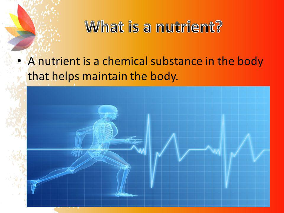 What is a nutrient A nutrient is a chemical substance in the body that helps maintain the body.