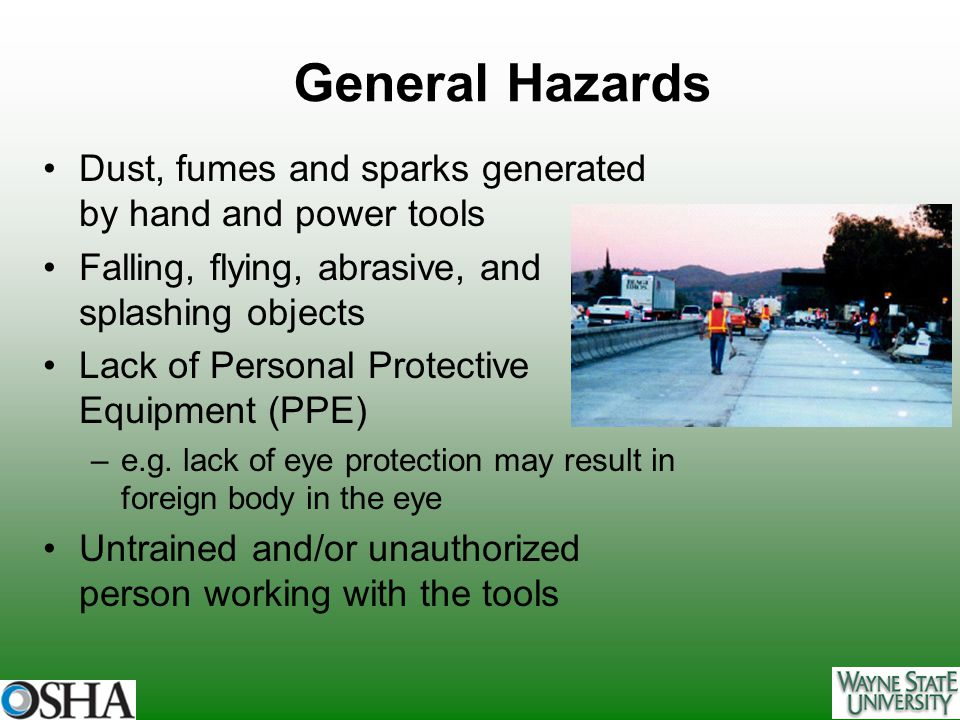 General Hazards Dust, fumes and sparks generated by hand and power tools. Falling, flying, abrasive, and splashing objects.