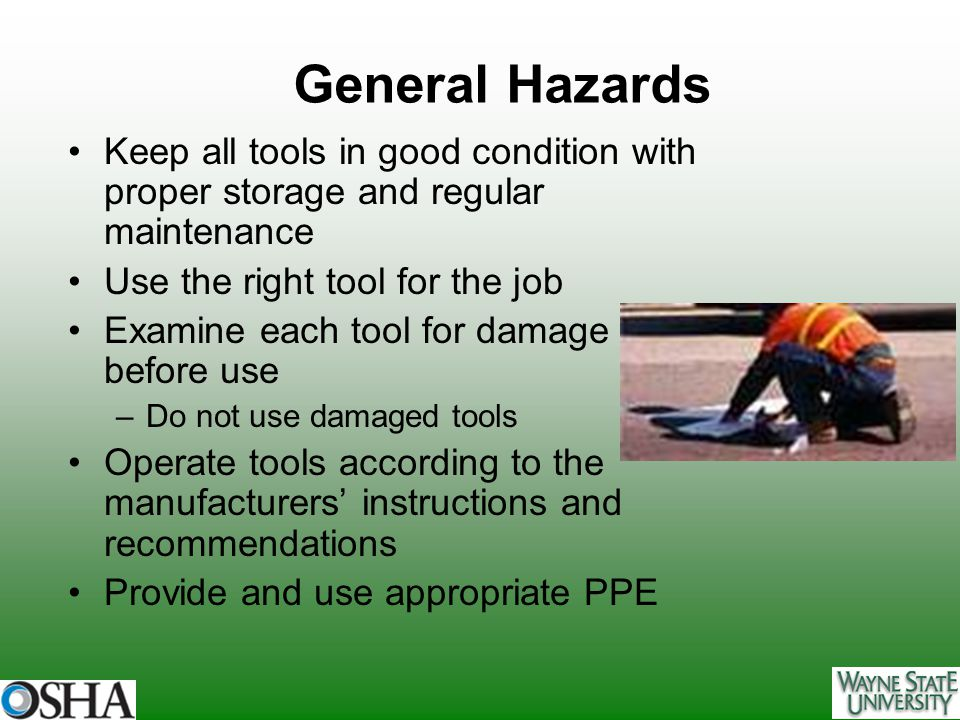 General Hazards Keep all tools in good condition with proper storage and regular maintenance. Use the right tool for the job.
