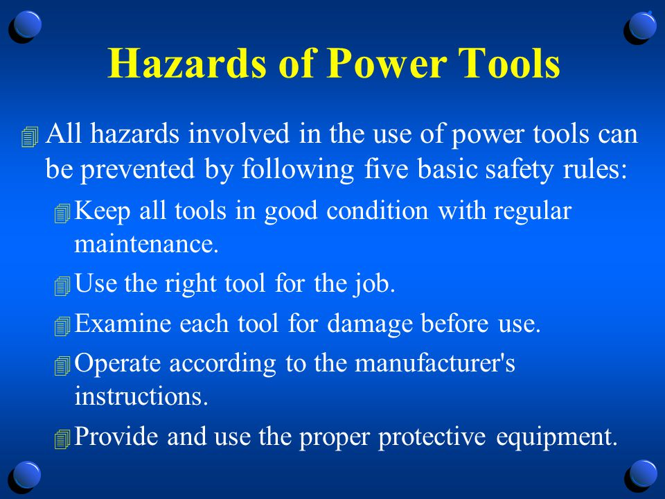Hazards of Power Tools All hazards involved in the use of power tools can be prevented by following five basic safety rules: