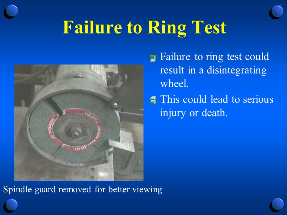 Failure to Ring Test Failure to ring test could result in a disintegrating wheel. This could lead to serious injury or death.