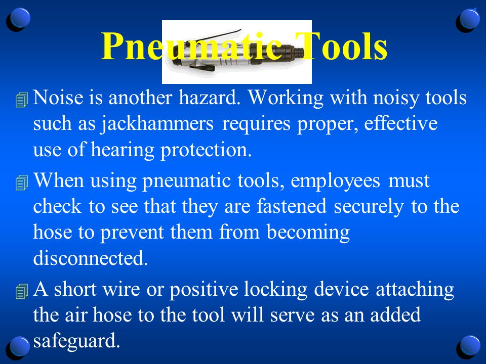 Pneumatic Tools Noise is another hazard. Working with noisy tools such as jackhammers requires proper, effective use of hearing protection.
