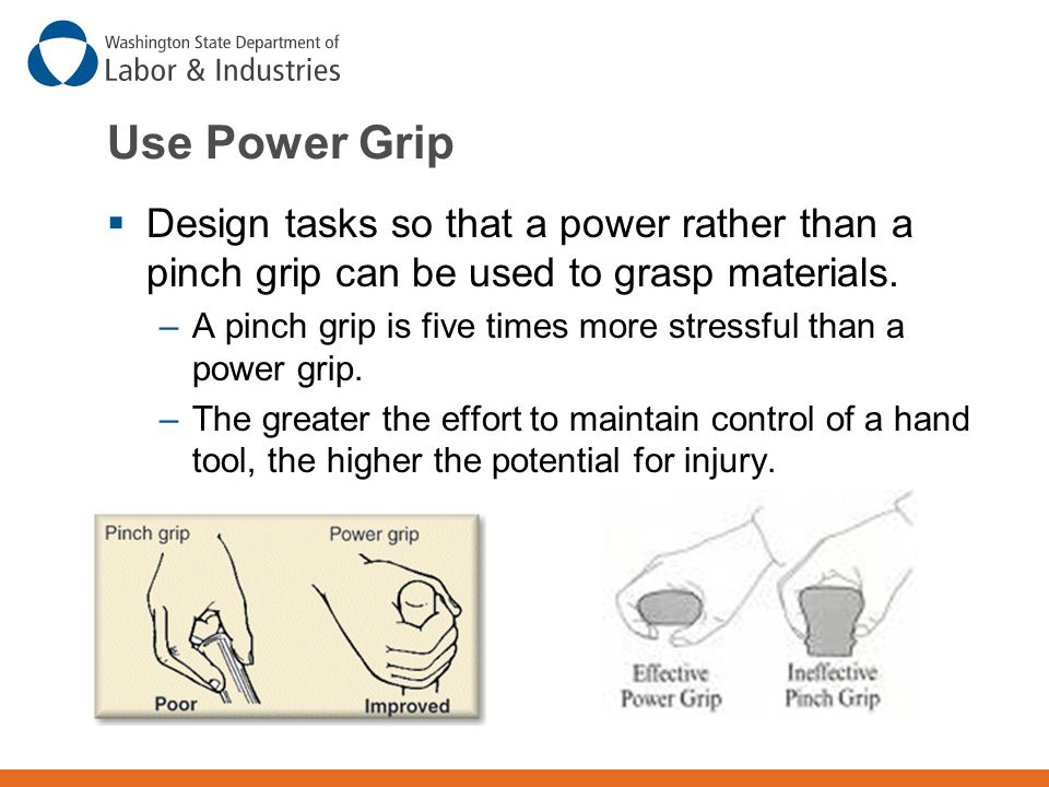 Use Power Grip Design tasks so that a power rather than a pinch grip can be used to grasp materials.