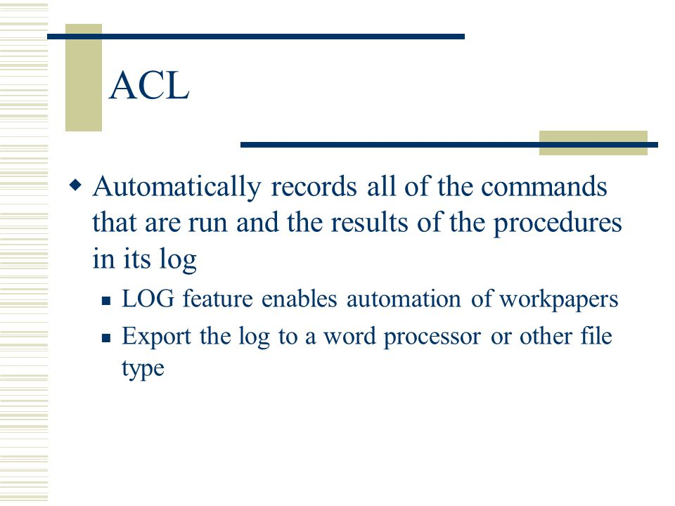 ACL Automatically records all of the commands that are run and the results of the procedures in its log.