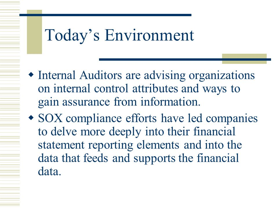 Today's Environment Internal Auditors are advising organizations on internal control attributes and ways to gain assurance from information.