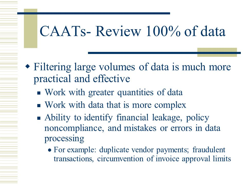 CAATs- Review 100% of data Filtering large volumes of data is much more practical and effective. Work with greater quantities of data.
