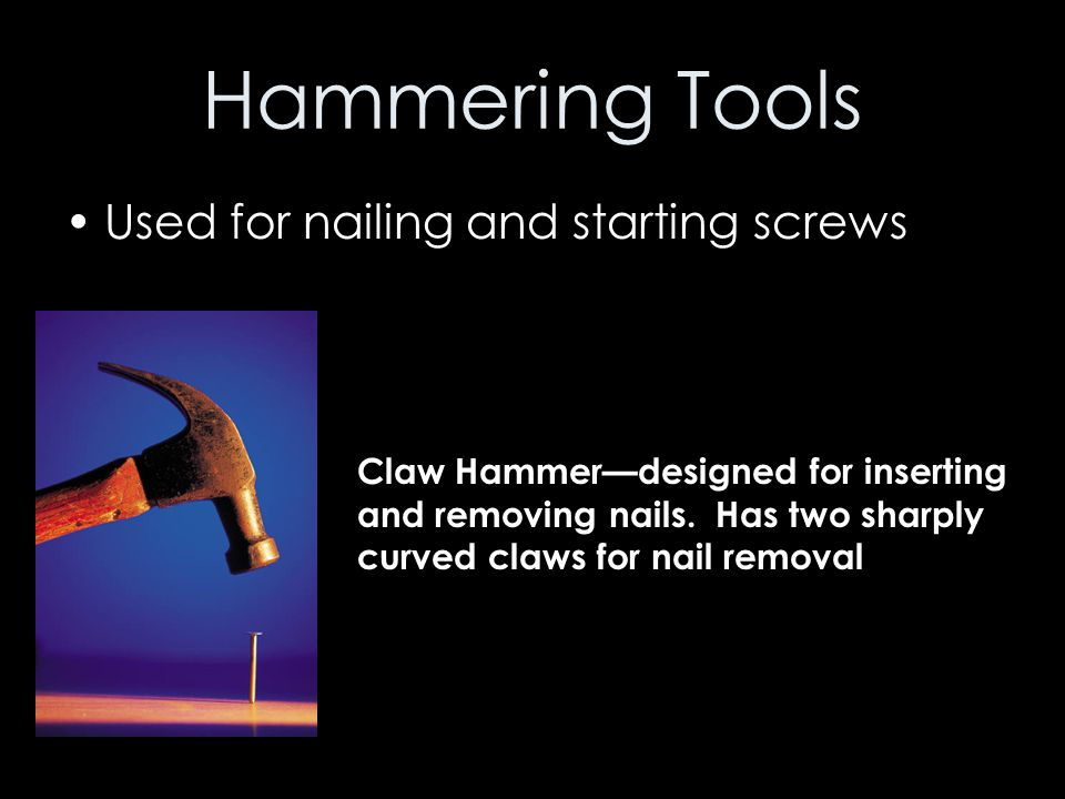 Hammering Tools Used for nailing and starting screws