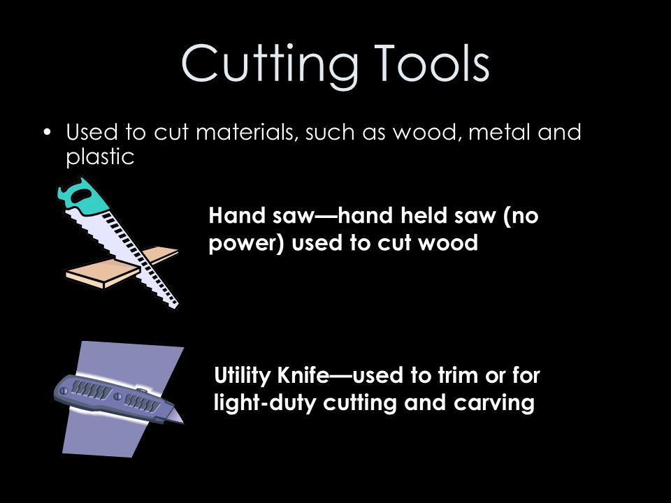 Cutting Tools Used to cut materials, such as wood, metal and plastic