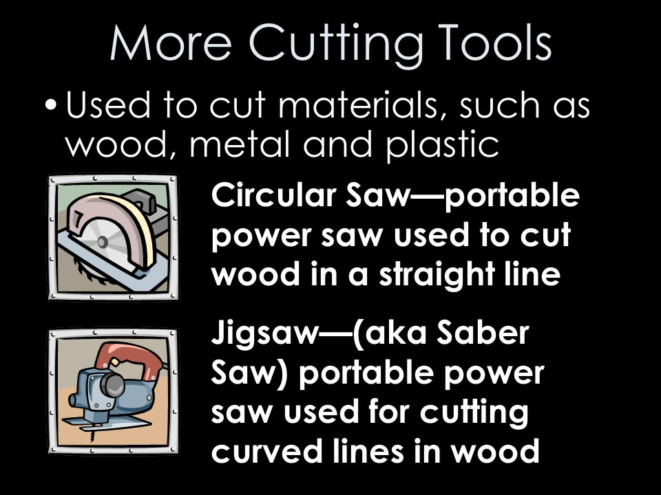 More Cutting Tools Used to cut materials, such as wood, metal and plastic. Circular Saw—portable power saw used to cut wood in a straight line.