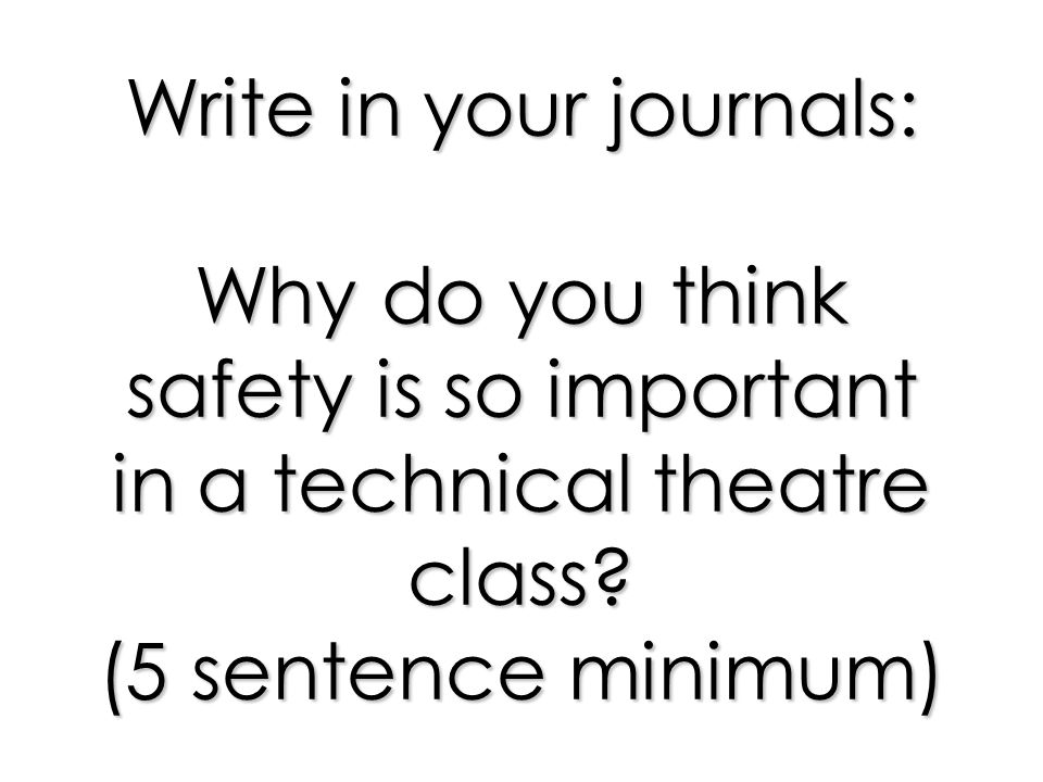 Write in your journals: Why do you think safety is so important in a technical theatre class.