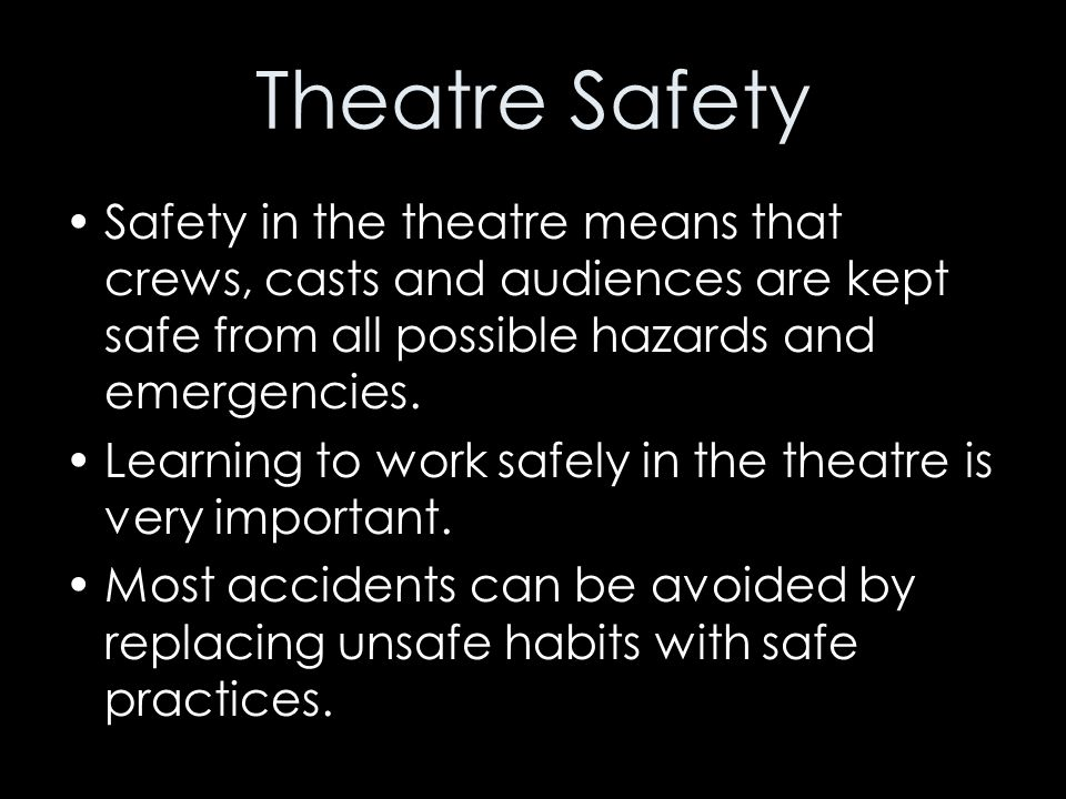 Theatre Safety Safety in the theatre means that crews, casts and audiences are kept safe from all possible hazards and emergencies.